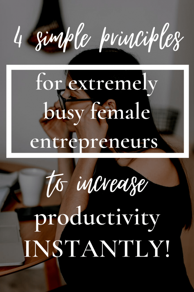 4 simple principles for extremely busy female entrepreneurs to increase productivity instantly